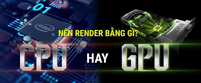 Nên Render bằng CPU HayGPU